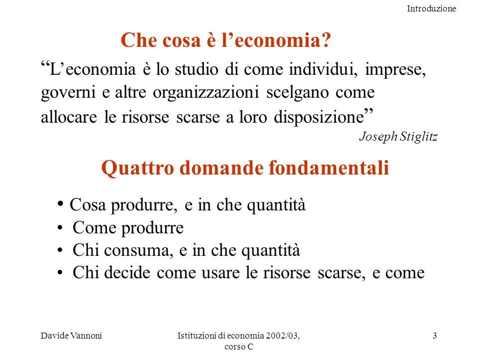 Introduzione Davide VannoniIstituzioni di economia 2002/03, corso C 3 Leconomia è lo studio di come individui, imprese, governi e altre organizzazioni scelgano come allocare le risorse scarse a loro disposizione Joseph Stiglitz Che cosa è leconomia.