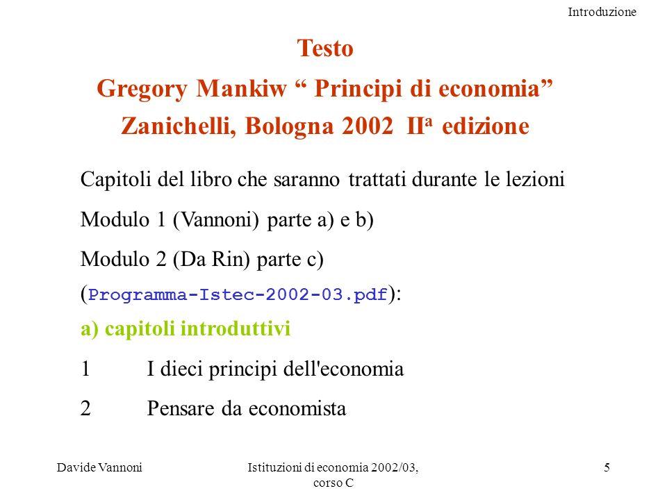 Introduzione Davide VannoniIstituzioni di economia 2002/03, corso C 5 Testo Gregory Mankiw Principi di economia Zanichelli, Bologna 2002 II a edizione Capitoli del libro che saranno trattati durante le lezioni Modulo 1 (Vannoni) parte a) e b) Modulo 2 (Da Rin) parte c) ( Programma-Istec-2002-03.pdf ): a) capitoli introduttivi 1I dieci principi dell economia 2 Pensare da economista