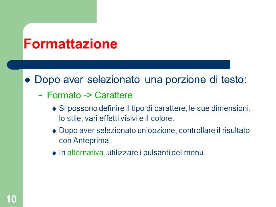 10 Formattazione Dopo aver selezionato una porzione di testo: – Formato -> Carattere Si possono definire il tipo di carattere, le sue dimensioni, lo s