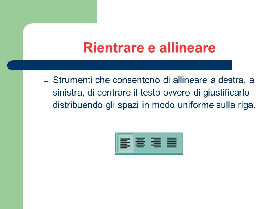 Rientrare e allineare – Strumenti che consentono di allineare a destra, a sinistra, di centrare il testo ovvero di giustificarlo distribuendo gli spazi in modo uniforme sulla riga.