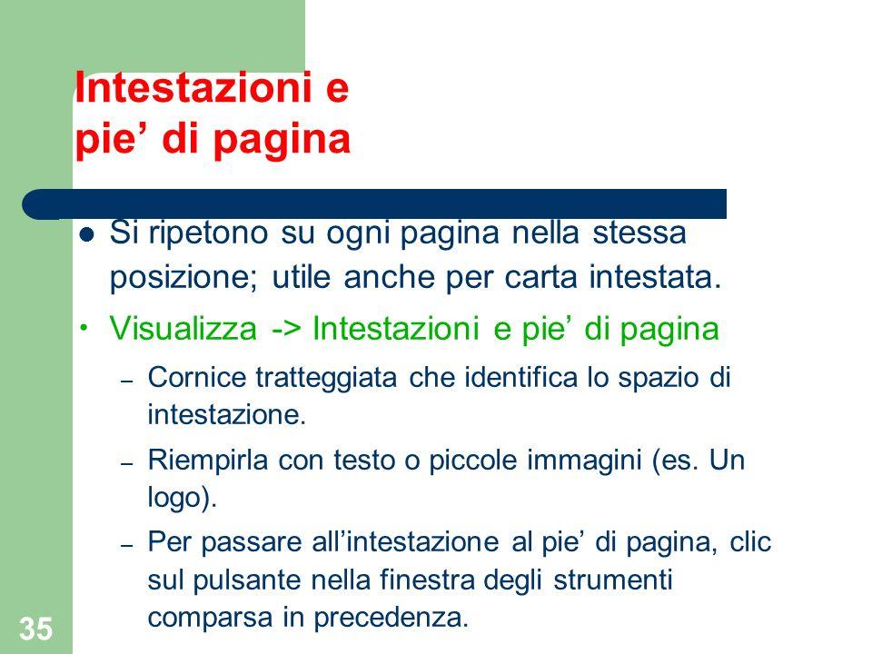 35 Intestazioni e pie di pagina Si ripetono su ogni pagina nella stessa posizione; utile anche per carta intestata. Visualizza -> Intestazioni e pie d