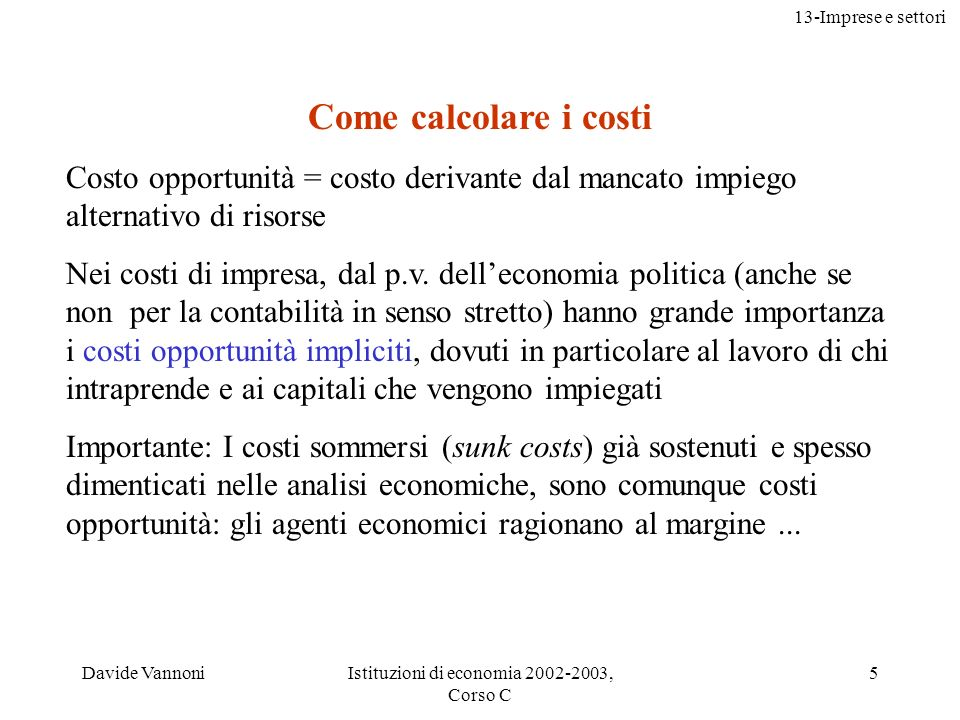 13-Imprese e settori Davide VannoniIstituzioni di economia 2002-2003, Corso C 5 Come calcolare i costi Costo opportunità = costo derivante dal mancato