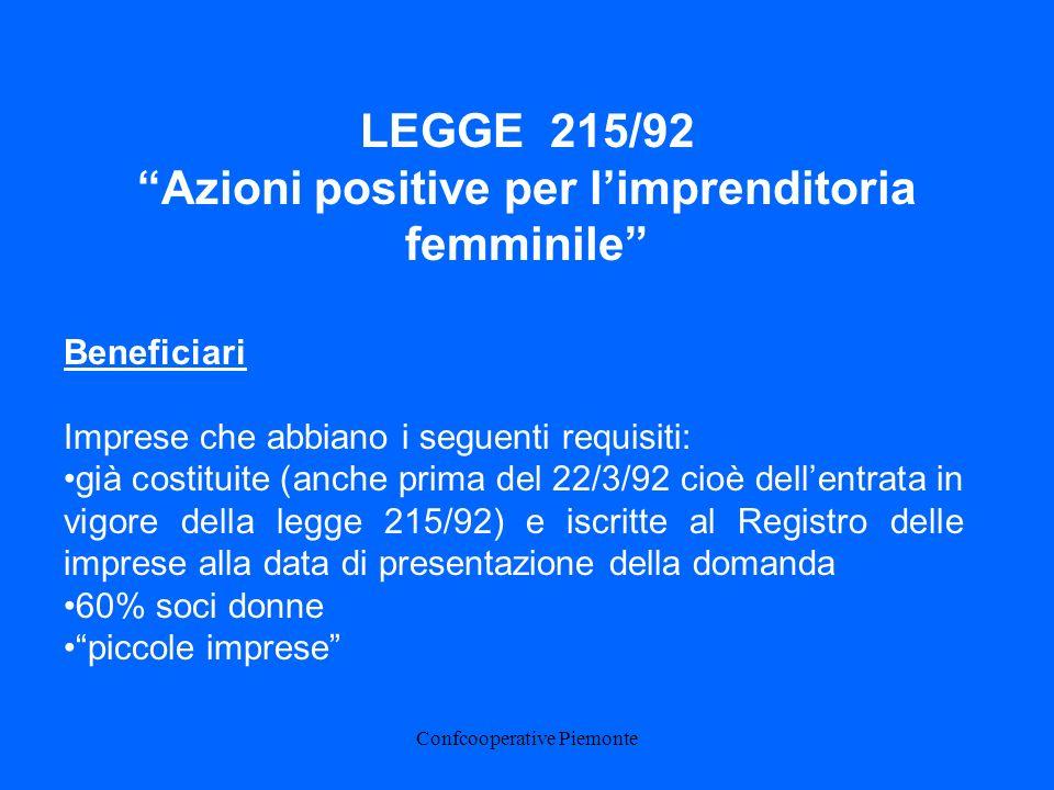 Confcooperative Piemonte Beneficiari Imprese che abbiano i seguenti requisiti: già costituite (anche prima del 22/3/92 cioè dellentrata in vigore della legge 215/92) e iscritte al Registro delle imprese alla data di presentazione della domanda 60% soci donne piccole imprese LEGGE 215/92 Azioni positive per limprenditoria femminile
