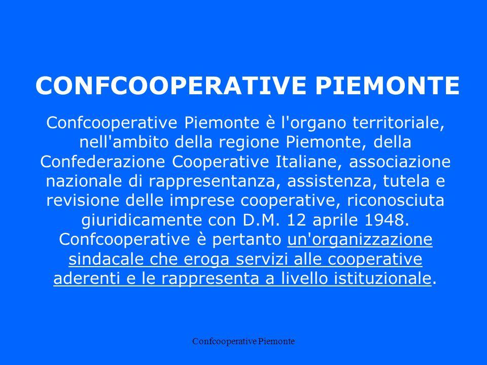 Confcooperative Piemonte CONFCOOPERATIVE PIEMONTE Confcooperative Piemonte è l organo territoriale, nell ambito della regione Piemonte, della Confederazione Cooperative Italiane, associazione nazionale di rappresentanza, assistenza, tutela e revisione delle imprese cooperative, riconosciuta giuridicamente con D.M.