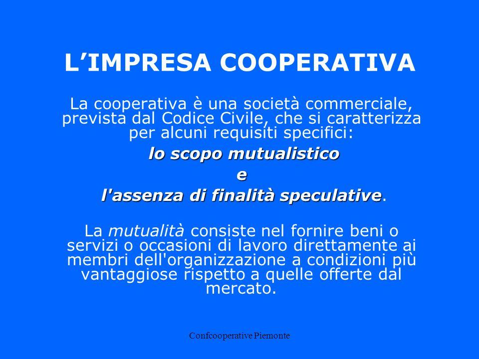 Confcooperative Piemonte LIMPRESA COOPERATIVA La cooperativa è una società commerciale, prevista dal Codice Civile, che si caratterizza per alcuni requisiti specifici: lo scopo mutualistico e l assenza di finalità speculative l assenza di finalità speculative.