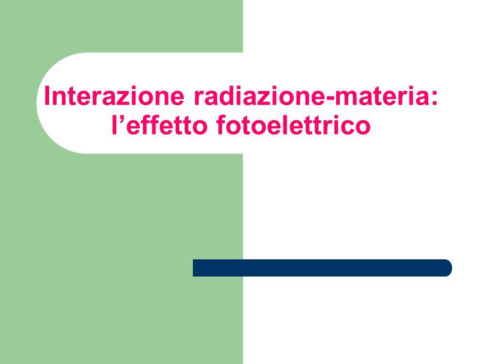 Interazione radiazione-materia: leffetto fotoelettrico