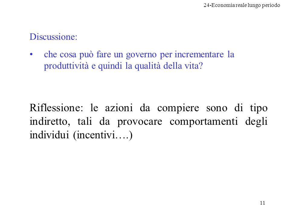 24-Economia reale lungo periodo 11 Discussione: che cosa può fare un governo per incrementare la produttività e quindi la qualità della vita? Riflessi