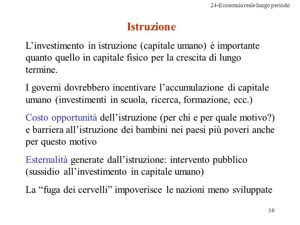24-Economia reale lungo periodo 16 Istruzione Linvestimento in istruzione (capitale umano) è importante quanto quello in capitale fisico per la cresci