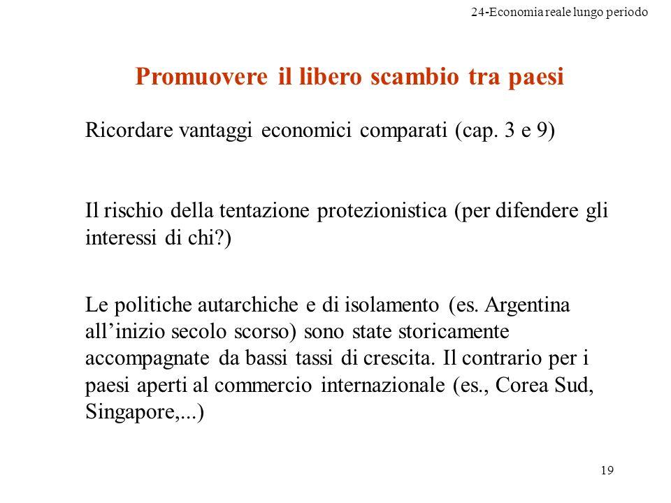 24-Economia reale lungo periodo 19 Promuovere il libero scambio tra paesi Ricordare vantaggi economici comparati (cap. 3 e 9) Il rischio della tentazi