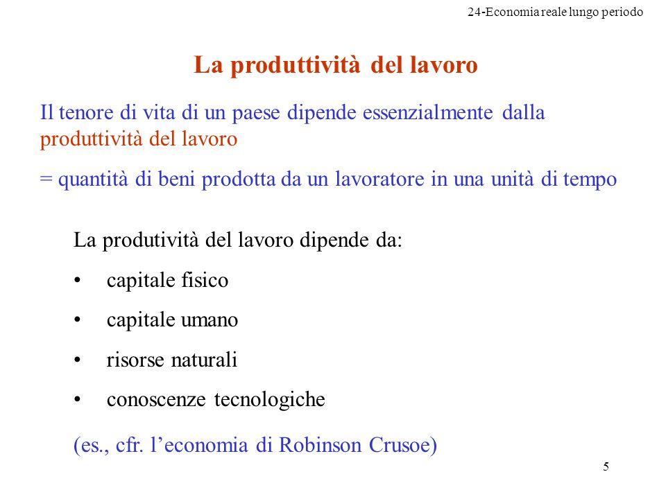 24-Economia reale lungo periodo 5 La produttività del lavoro La produtività del lavoro dipende da: capitale fisico capitale umano risorse naturali con