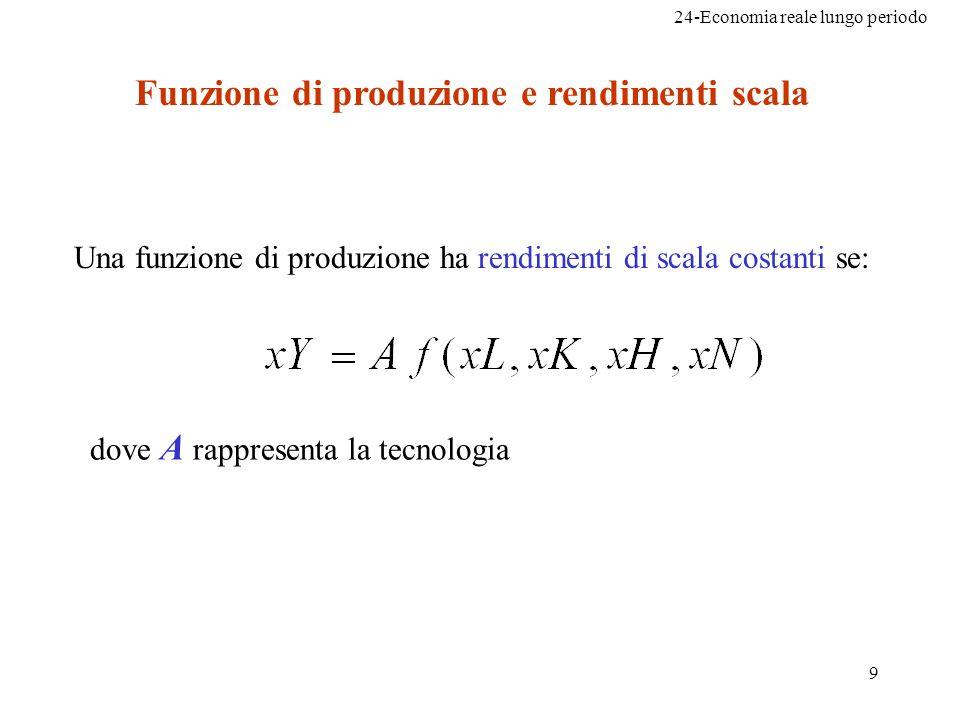 24-Economia reale lungo periodo 9 Funzione di produzione e rendimenti scala Una funzione di produzione ha rendimenti di scala costanti se: dove A rapp