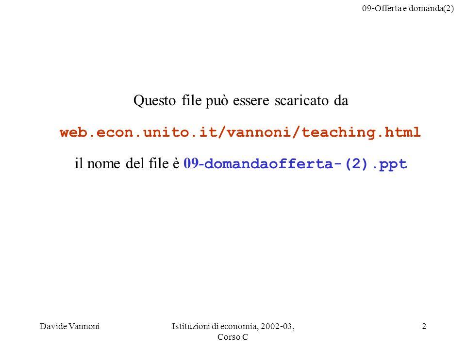 09-Offerta e domanda(2) Davide VannoniIstituzioni di economia, 2002-03, Corso C 2 Questo file può essere scaricato da web.econ.unito.it/vannoni/teaching.html il nome del file è 09- domandaofferta-(2).ppt