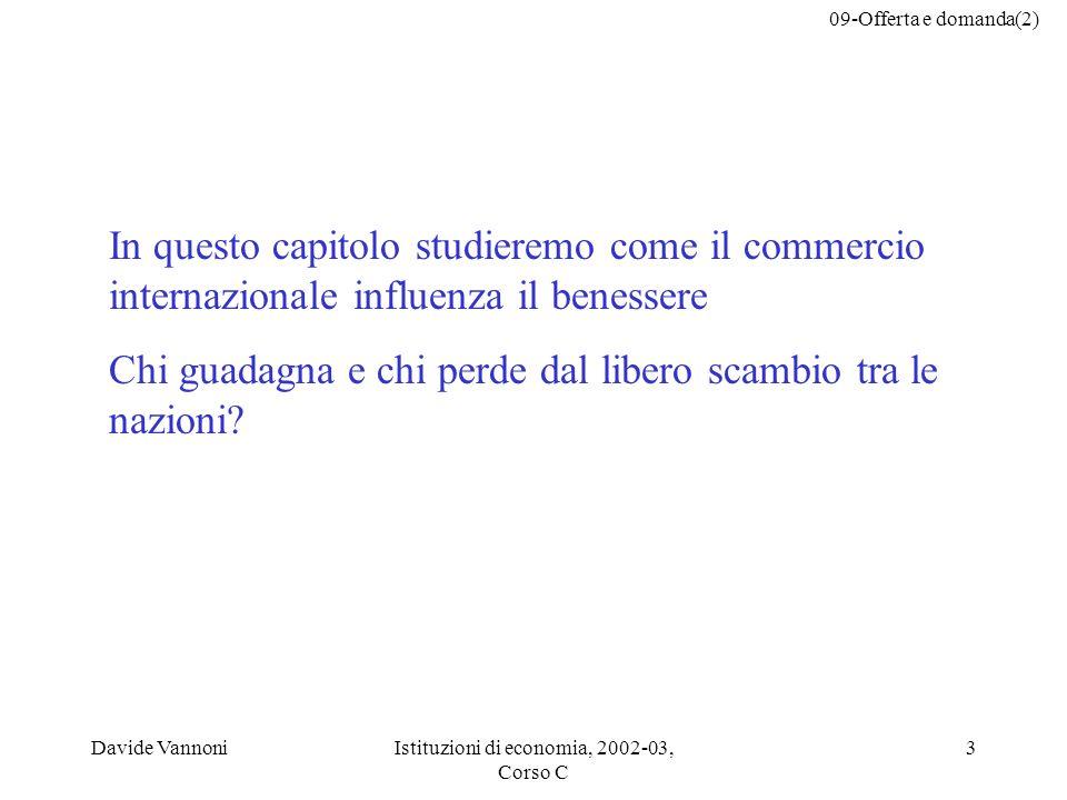 09-Offerta e domanda(2) Davide VannoniIstituzioni di economia, 2002-03, Corso C 3 In questo capitolo studieremo come il commercio internazionale influ