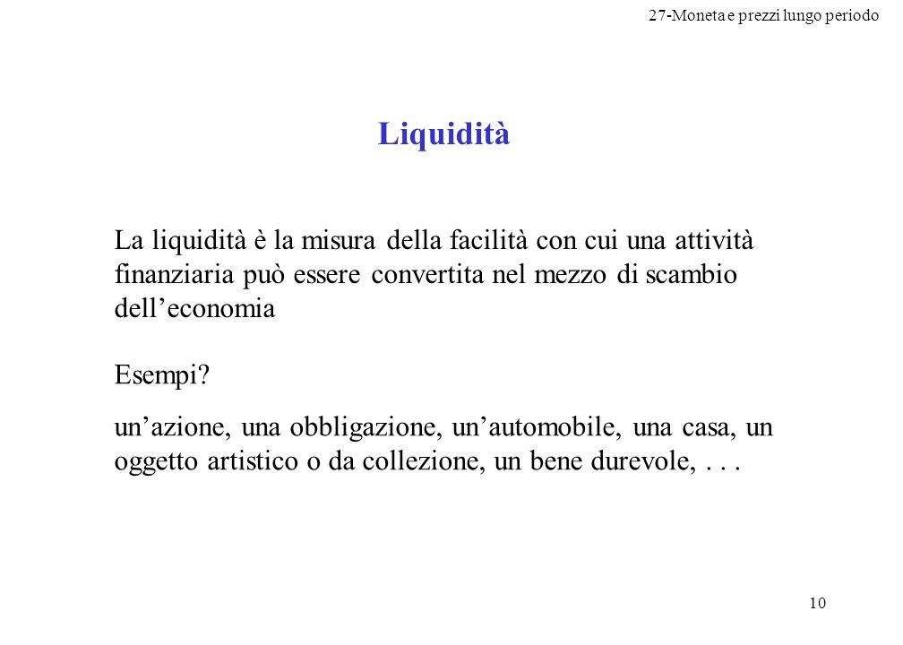 27-Moneta e prezzi lungo periodo 10 Liquidità La liquidità è la misura della facilità con cui una attività finanziaria può essere convertita nel mezzo