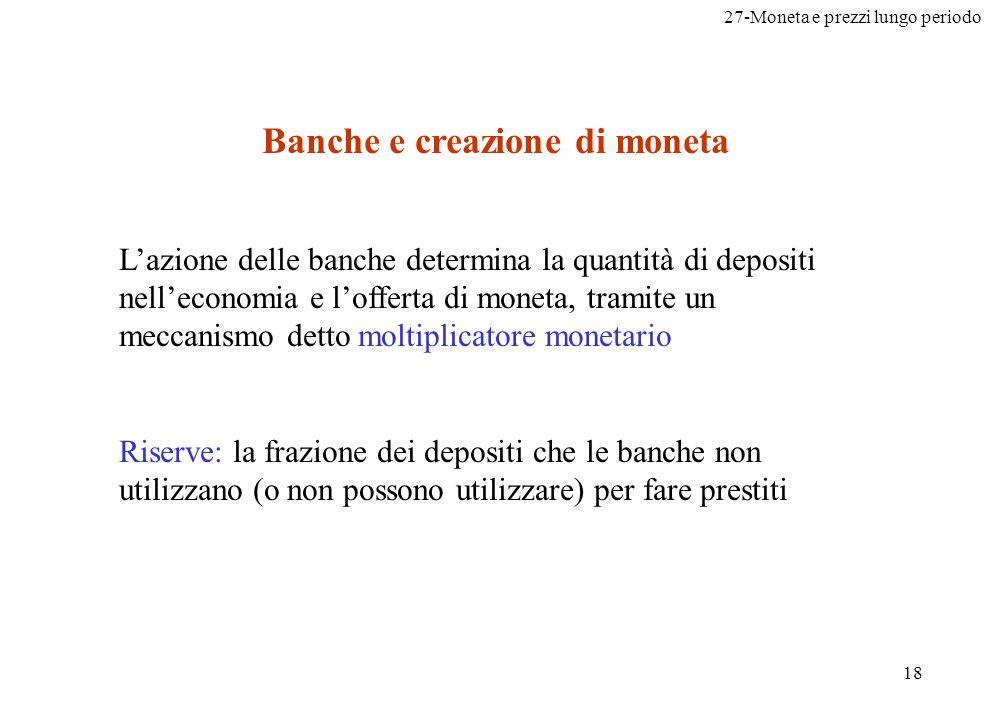 27-Moneta e prezzi lungo periodo 18 Banche e creazione di moneta Lazione delle banche determina la quantità di depositi nelleconomia e lofferta di mon