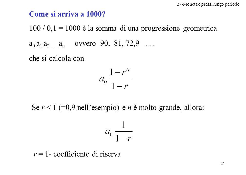 27-Moneta e prezzi lungo periodo 21 Come si arriva a 1000? 100 / 0,1 = 1000 è la somma di una progressione geometrica a 0 a 1 a 2... a n ovvero 90, 81