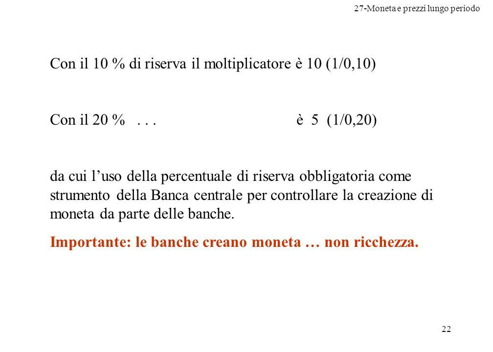 27-Moneta e prezzi lungo periodo 22 Con il 10 % di riserva il moltiplicatore è 10 (1/0,10) Con il 20 %...