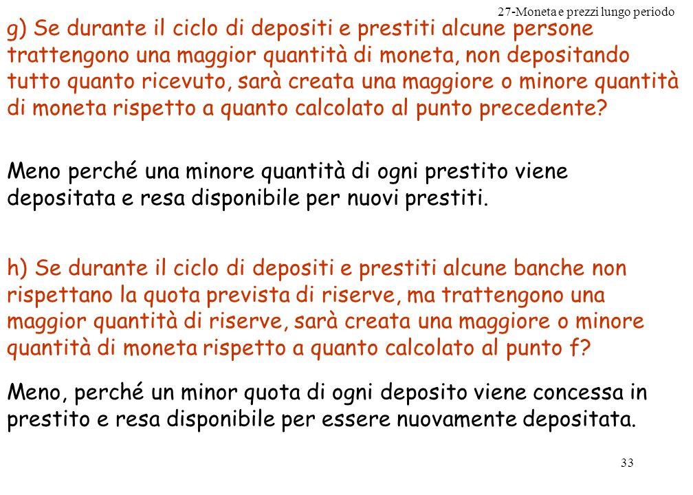 27-Moneta e prezzi lungo periodo 33 g) Se durante il ciclo di depositi e prestiti alcune persone trattengono una maggior quantità di moneta, non depos