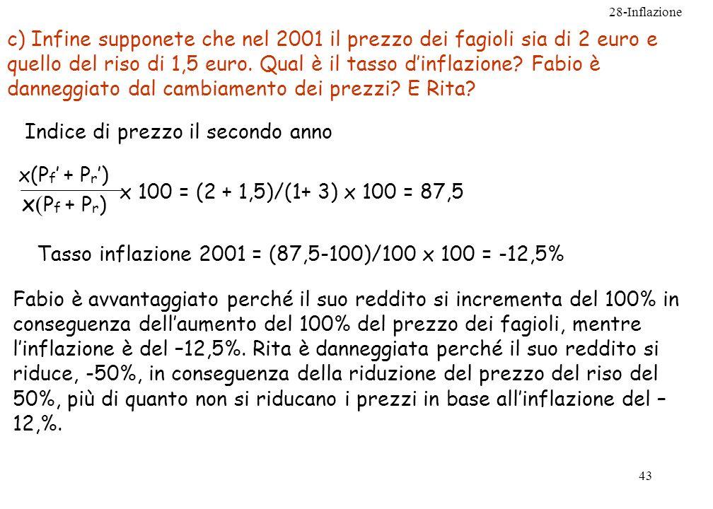 28-Inflazione 43 c) Infine supponete che nel 2001 il prezzo dei fagioli sia di 2 euro e quello del riso di 1,5 euro. Qual è il tasso dinflazione? Fabi
