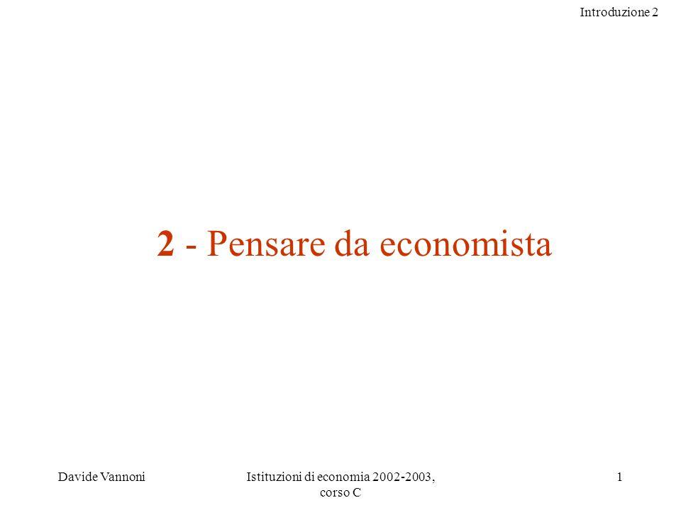 Introduzione 2 Davide VannoniIstituzioni di economia 2002-2003, corso C 1 2 - Pensare da economista