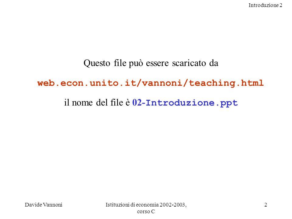 Introduzione 2 Davide VannoniIstituzioni di economia 2002-2003, corso C 2 Questo file può essere scaricato da web.econ.unito.it/vannoni/teaching.html il nome del file è 02- Introduzione.ppt