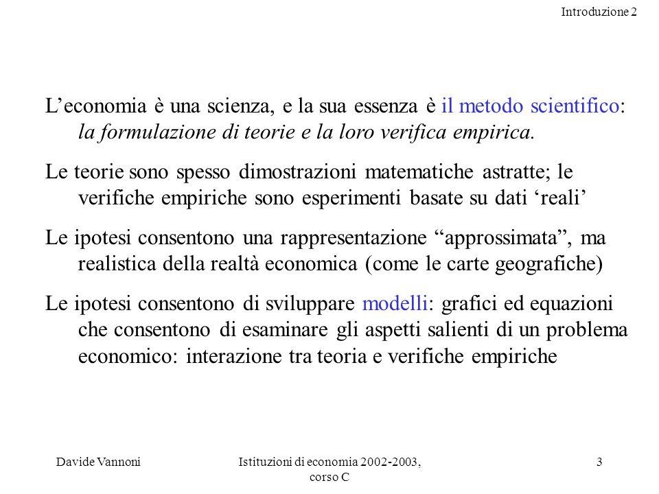 Introduzione 2 Davide VannoniIstituzioni di economia 2002-2003, corso C 3 Leconomia è una scienza, e la sua essenza è il metodo scientifico: la formulazione di teorie e la loro verifica empirica.