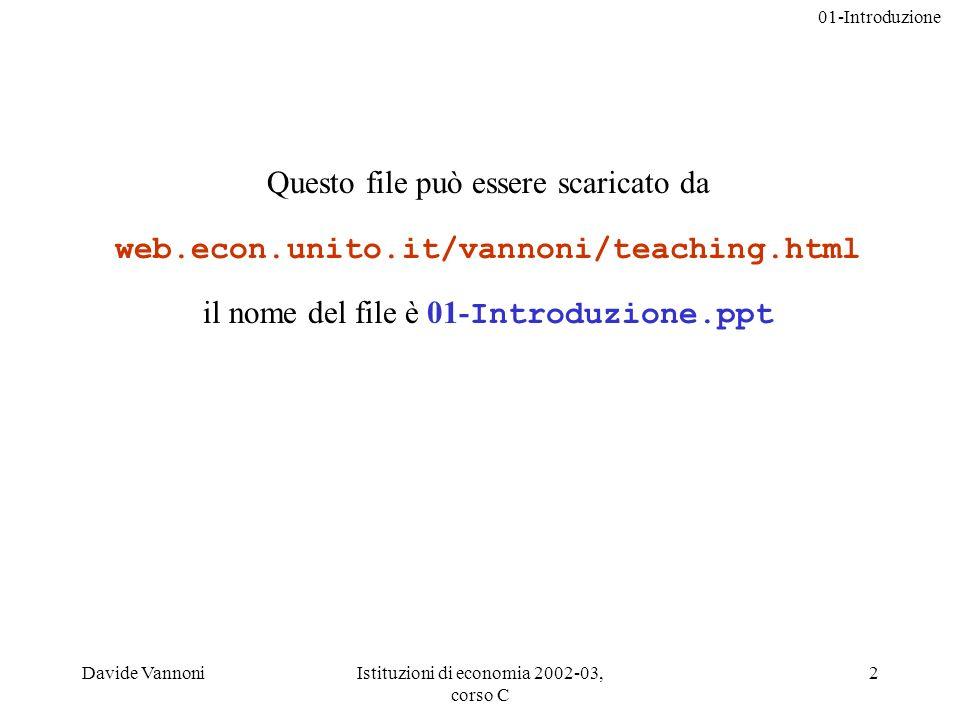 01-Introduzione Davide VannoniIstituzioni di economia 2002-03, corso C 2 Questo file può essere scaricato da web.econ.unito.it/vannoni/teaching.html il nome del file è 01- Introduzione.ppt