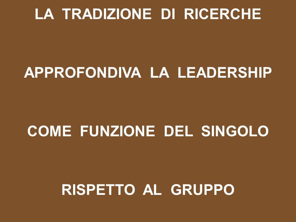 LA TRADIZIONE DI RICERCHE APPROFONDIVA LA LEADERSHIP COME FUNZIONE DEL SINGOLO RISPETTO AL GRUPPO