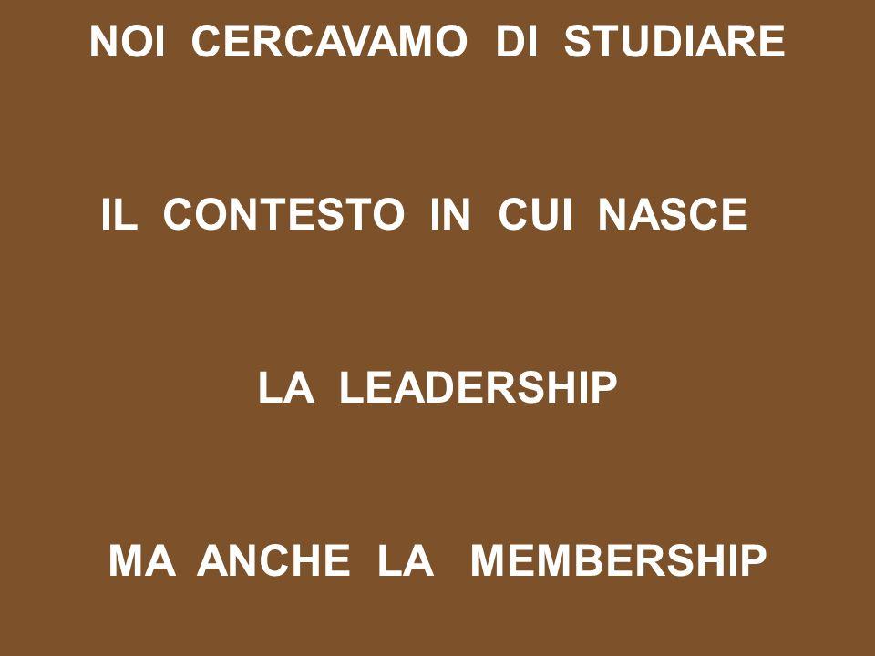 NOI CERCAVAMO DI STUDIARE IL CONTESTO IN CUI NASCE LA LEADERSHIP MA ANCHE LA MEMBERSHIP