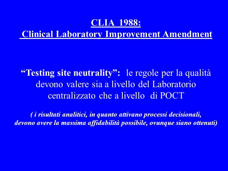CLIA 1988: Clinical Laboratory Improvement Amendment Testing site neutrality: le regole per la qualità devono valere sia a livello del Laboratorio centralizzato che a livello di POCT ( i risultati analitici, in quanto attivano processi decisionali, devono avere la massima affidabilità possibile, ovunque siano ottenuti)