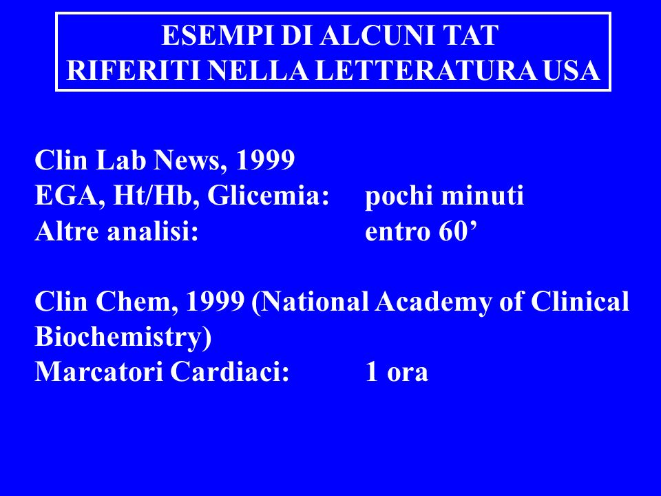 Clin Lab News, 1999 EGA, Ht/Hb, Glicemia: pochi minuti Altre analisi: entro 60 Clin Chem, 1999 (National Academy of Clinical Biochemistry) Marcatori Cardiaci: 1 ora ESEMPI DI ALCUNI TAT RIFERITI NELLA LETTERATURA USA