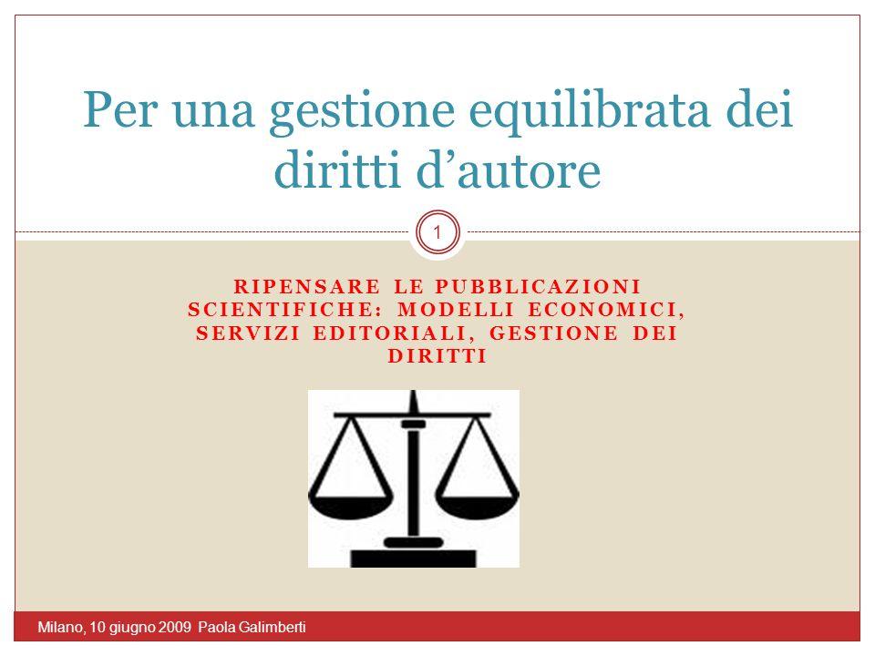 RIPENSARE LE PUBBLICAZIONI SCIENTIFICHE: MODELLI ECONOMICI, SERVIZI EDITORIALI, GESTIONE DEI DIRITTI Per una gestione equilibrata dei diritti dautore 1 Milano, 10 giugno 2009 Paola Galimberti