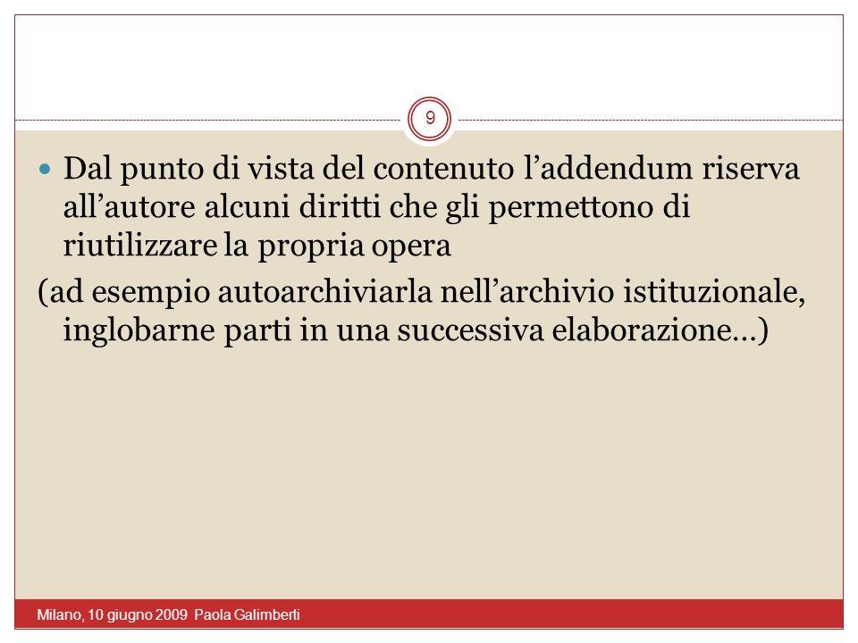 Dal punto di vista del contenuto laddendum riserva allautore alcuni diritti che gli permettono di riutilizzare la propria opera (ad esempio autoarchiviarla nellarchivio istituzionale, inglobarne parti in una successiva elaborazione…) 9 Milano, 10 giugno 2009 Paola Galimberti