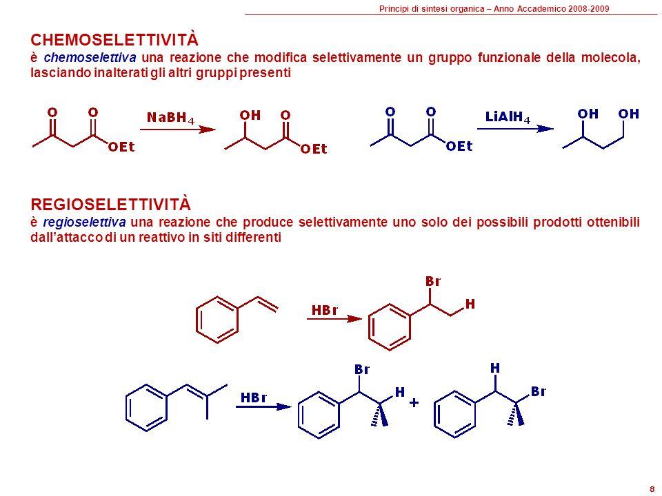 Principi di sintesi organica – Anno Accademico 2008-2009 8 CHEMOSELETTIVITÀ è chemoselettiva una reazione che modifica selettivamente un gruppo funzionale della molecola, lasciando inalterati gli altri gruppi presenti REGIOSELETTIVITÀ è regioselettiva una reazione che produce selettivamente uno solo dei possibili prodotti ottenibili dallattacco di un reattivo in siti differenti