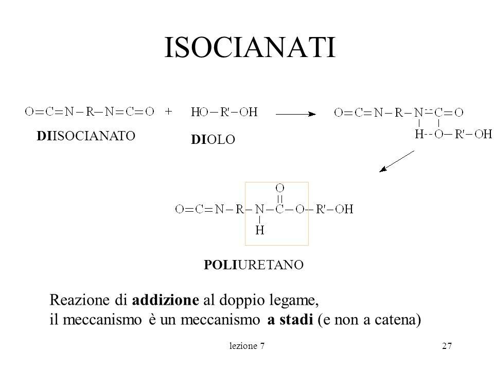 lezione 727 ISOCIANATI POLIURETANO DIISOCIANATO DIOLO Reazione di addizione al doppio legame, il meccanismo è un meccanismo a stadi (e non a catena)