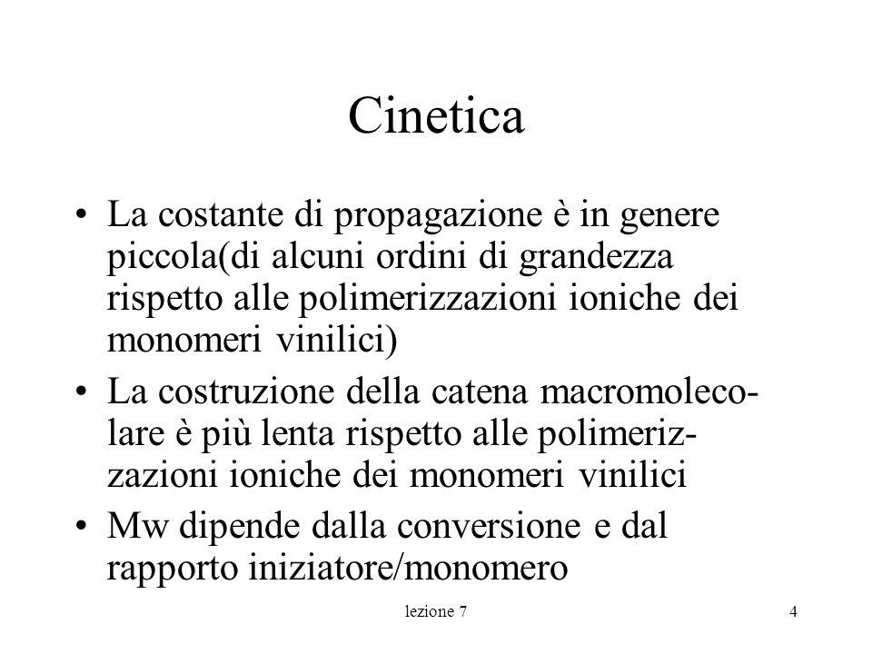 lezione 74 Cinetica La costante di propagazione è in genere piccola(di alcuni ordini di grandezza rispetto alle polimerizzazioni ioniche dei monomeri