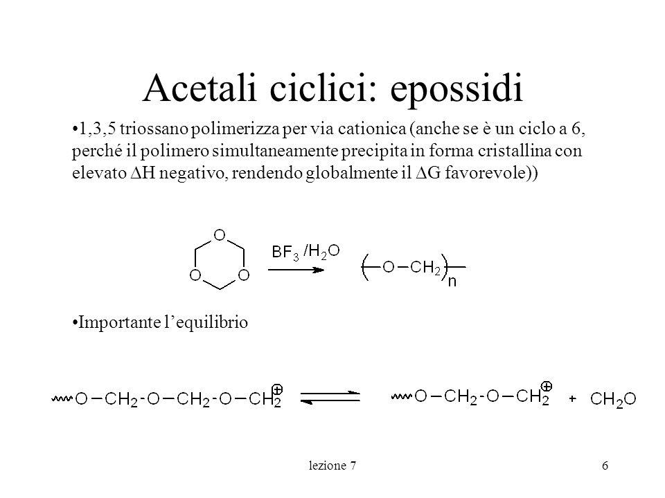 lezione 76 Acetali ciclici: epossidi 1,3,5 triossano polimerizza per via cationica (anche se è un ciclo a 6, perché il polimero simultaneamente precip