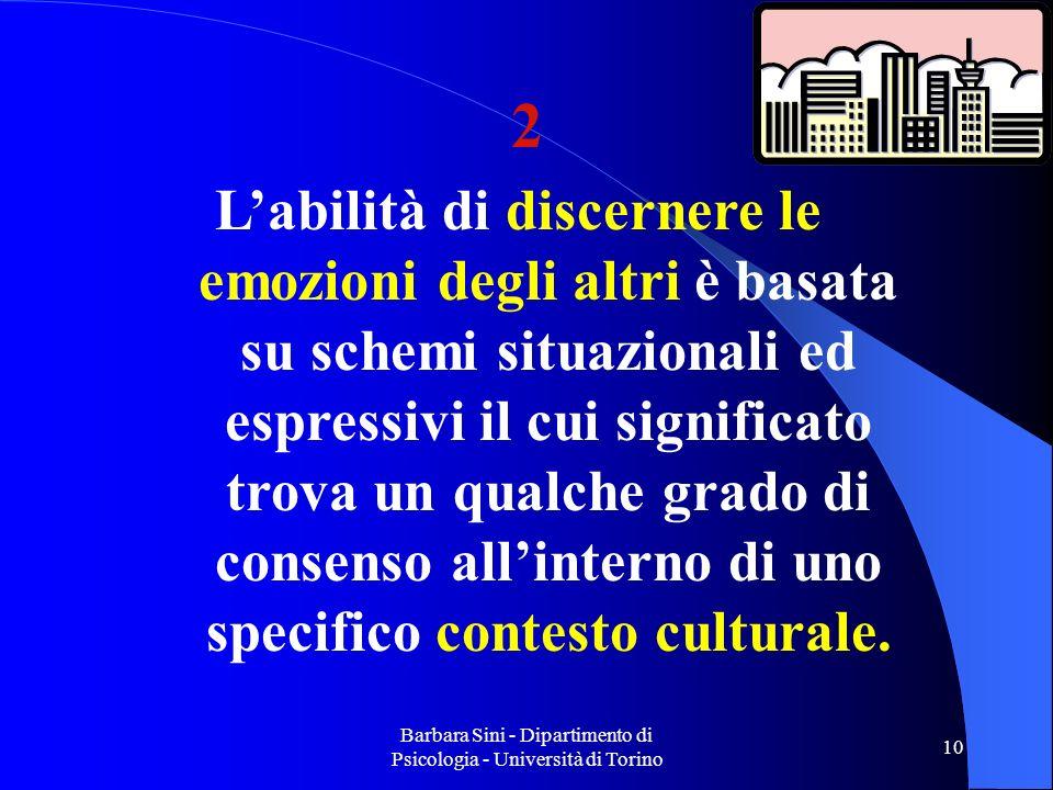 Barbara Sini - Dipartimento di Psicologia - Università di Torino 10 Labilità di discernere le emozioni degli altri è basata su schemi situazionali ed espressivi il cui significato trova un qualche grado di consenso allinterno di uno specifico contesto culturale.