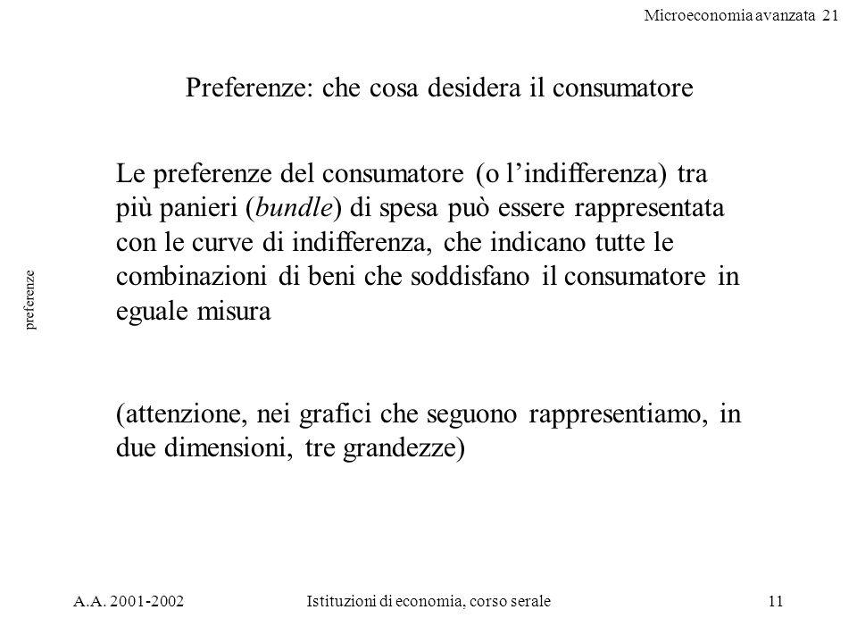 Microeconomia avanzata 21 A.A. 2001-2002Istituzioni di economia, corso serale11 preferenze Preferenze: che cosa desidera il consumatore Le preferenze