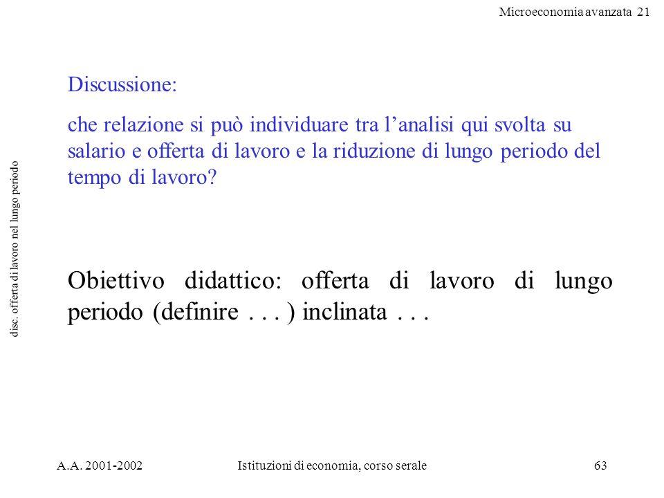 Microeconomia avanzata 21 A.A. 2001-2002Istituzioni di economia, corso serale63 disc. offerta di lavoro nel lungo periodo Discussione: che relazione s