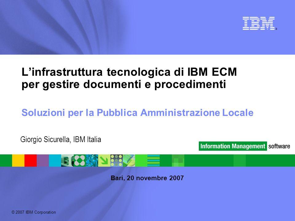 © 2007 IBM Corporation ® Linfrastruttura tecnologica di IBM ECM per gestire documenti e procedimenti Soluzioni per la Pubblica Amministrazione Locale