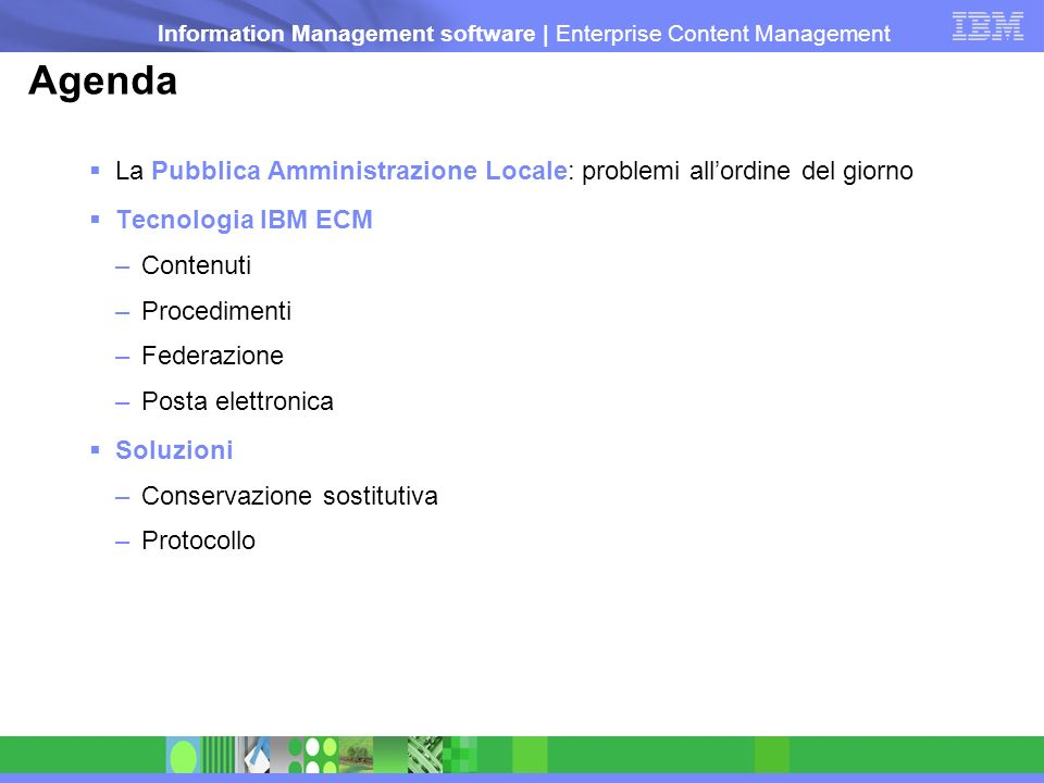 Information Management software | Enterprise Content Management Federazione / Integrazione dei contenuti | Caratteristiche Interfaccia unificata a molteplici repository documentali Servizi di integrazione Connettori bidirezionali ai principali repository (EMC2 (Documentum), OpenText (Hummingbird), IBM (FileNet, Lotus) –Servizi di federazione Ricerche federate, repository virtuale, conversione on-the-fly per visualizzazione, Single Sign-On –Servizi di sviluppo Singola interfaccia applicativa di accesso indipendente dal repository (Web components, JSR 168 portlets, Java API, Web Services API)