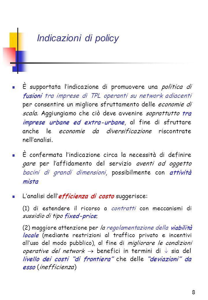 8 Indicazioni di policy È supportata lindicazione di promuovere una politica di fusioni tra imprese di TPL operanti su network adiacenti per consentire un migliore sfruttamento delle economie di scala.