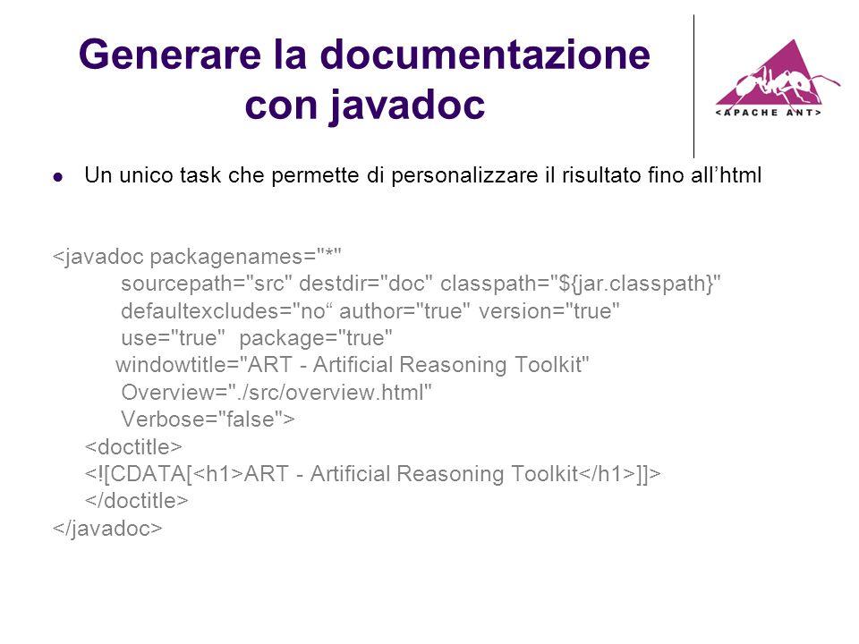 Generare la documentazione con javadoc Un unico task che permette di personalizzare il risultato fino allhtml <javadoc packagenames= * sourcepath= src destdir= doc classpath= ${jar.classpath} defaultexcludes= no author= true version= true use= true package= true windowtitle= ART - Artificial Reasoning Toolkit Overview= ./src/overview.html Verbose= false > ART - Artificial Reasoning Toolkit ]]>