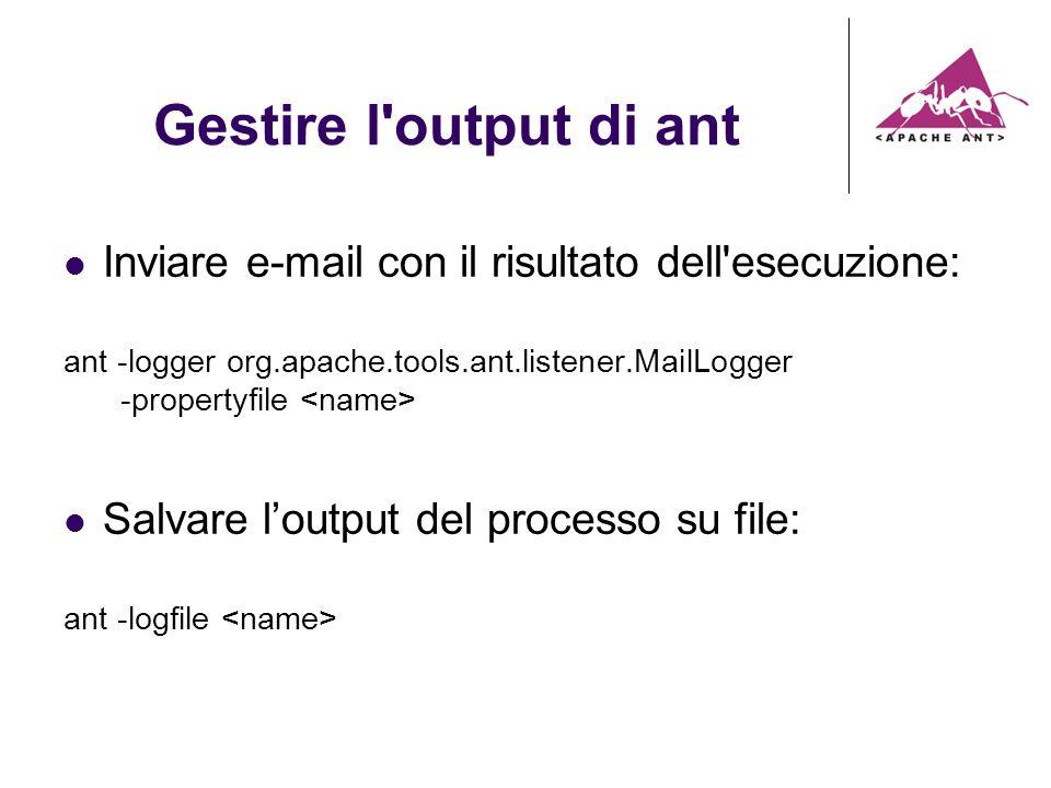 Gestire l output di ant Inviare e-mail con il risultato dell esecuzione: ant -logger org.apache.tools.ant.listener.MailLogger -propertyfile Salvare loutput del processo su file: ant -logfile