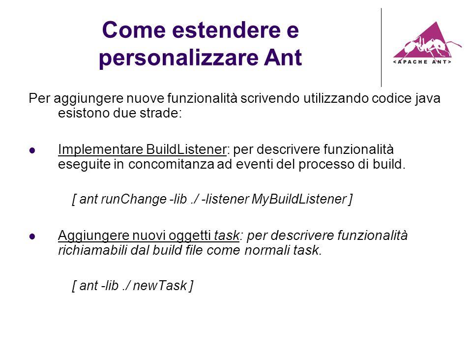 Come estendere e personalizzare Ant Per aggiungere nuove funzionalità scrivendo utilizzando codice java esistono due strade: Implementare BuildListener: per descrivere funzionalità eseguite in concomitanza ad eventi del processo di build.