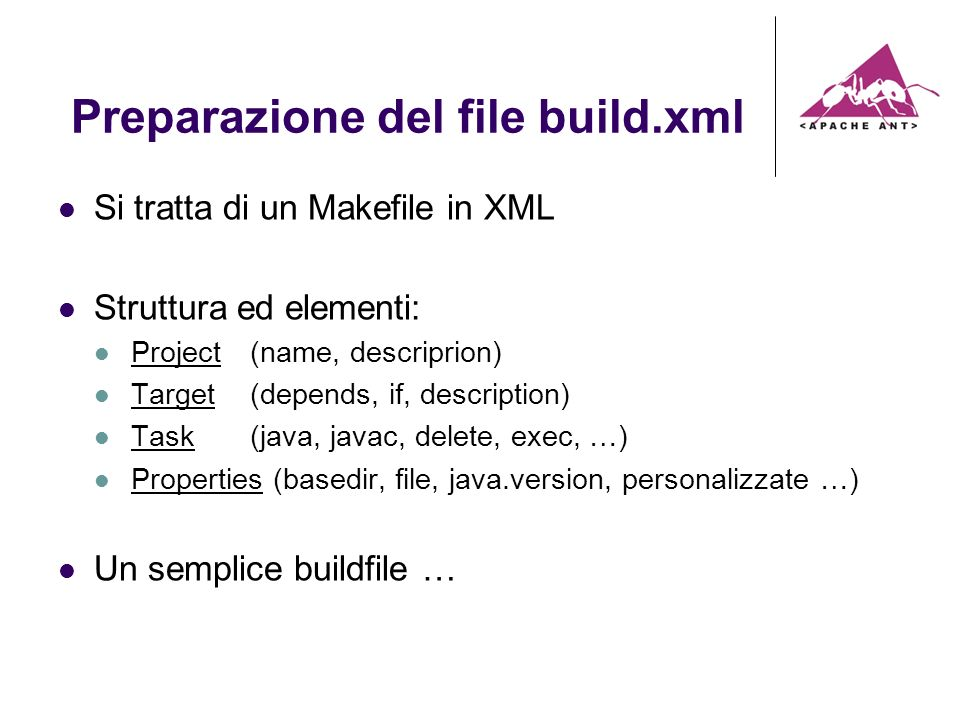 Preparazione del file build.xml Si tratta di un Makefile in XML Struttura ed elementi: Project (name, descriprion) Target (depends, if, description) Task (java, javac, delete, exec, …) Properties (basedir, file, java.version, personalizzate …) Un semplice buildfile …