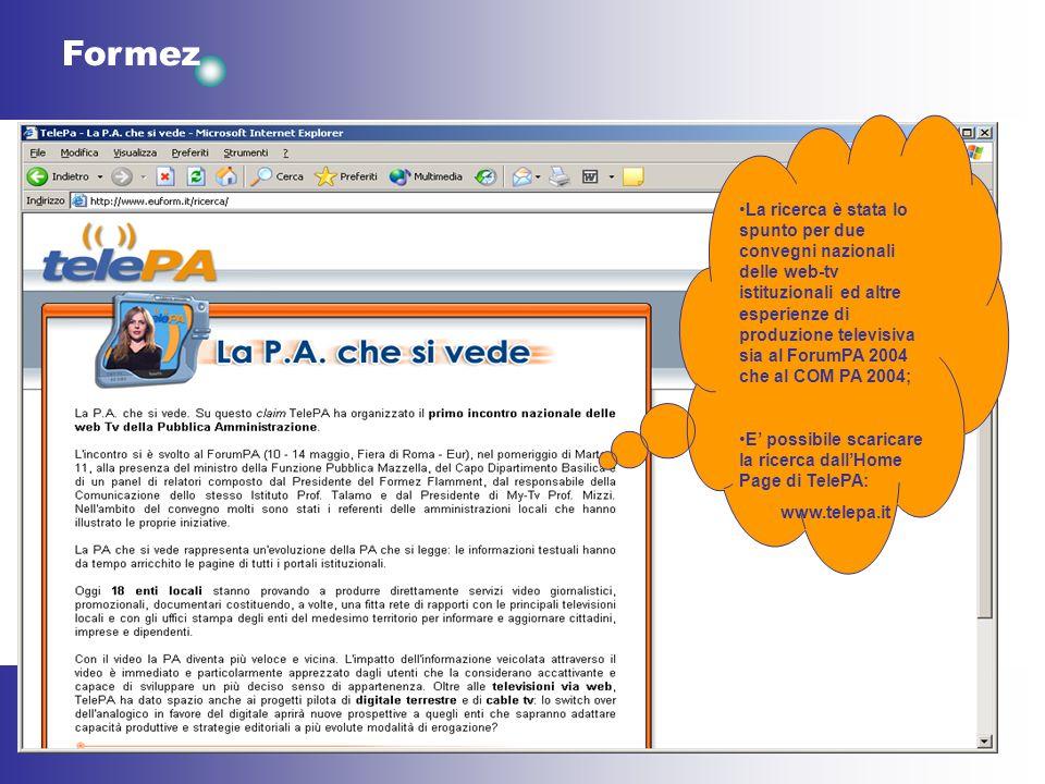 Formez La ricerca è stata lo spunto per due convegni nazionali delle web-tv istituzionali ed altre esperienze di produzione televisiva sia al ForumPA 2004 che al COM PA 2004; E possibile scaricare la ricerca dallHome Page di TelePA: www.telepa.it