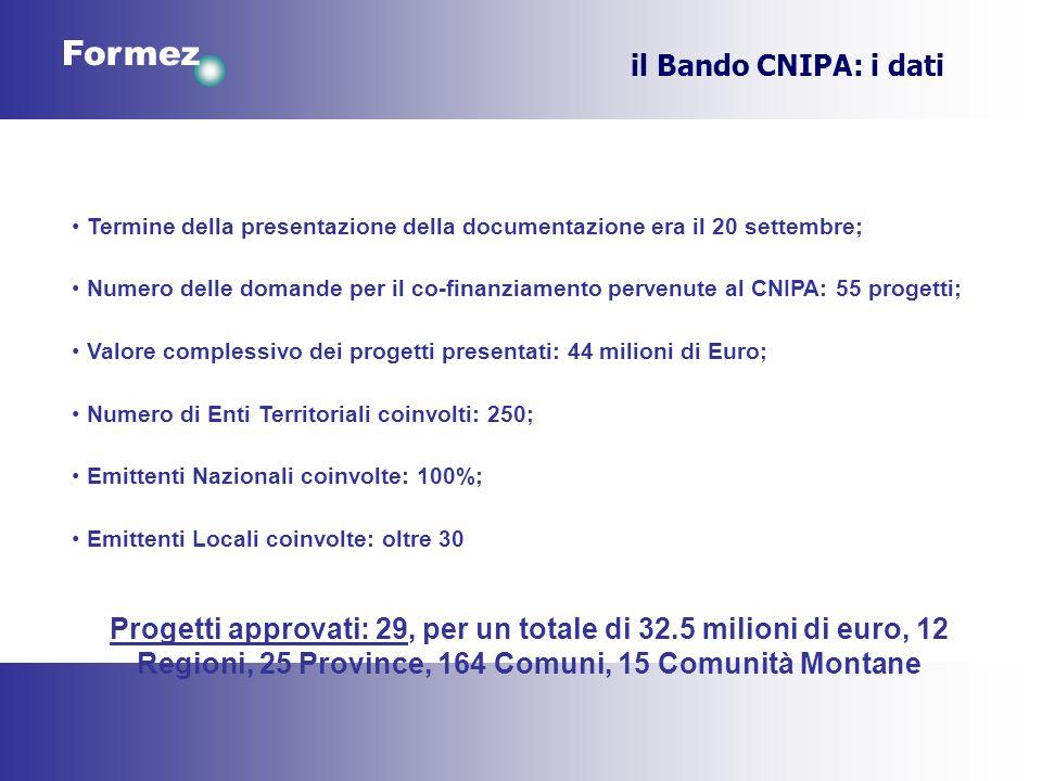 Formez il Bando CNIPA: i dati Termine della presentazione della documentazione era il 20 settembre; Numero delle domande per il co-finanziamento pervenute al CNIPA: 55 progetti; Valore complessivo dei progetti presentati: 44 milioni di Euro; Numero di Enti Territoriali coinvolti: 250; Emittenti Nazionali coinvolte: 100%; Emittenti Locali coinvolte: oltre 30 Progetti approvati: 29, per un totale di 32.5 milioni di euro, 12 Regioni, 25 Province, 164 Comuni, 15 Comunità Montane