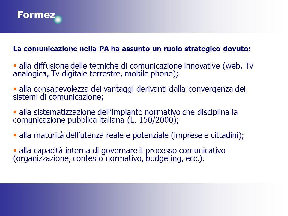 Formez La comunicazione nella PA ha assunto un ruolo strategico dovuto: alla diffusione delle tecniche di comunicazione innovative (web, Tv analogica,